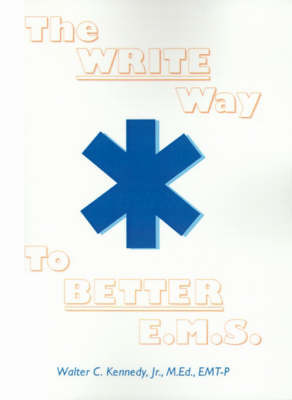 The Write Way to Better E.M.S.: How to Organize, Write & Give Better E.M.S. Reports by Walter C Kennedy, Jr, M.Ed.