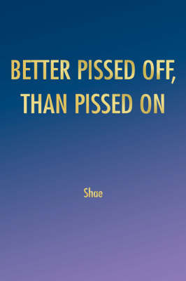 Better Pissed Off, Than Pissed on by Shae