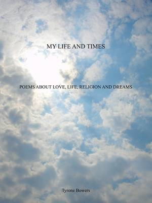My Life and Times: Poems about Love, Life, Religion and Dreams by Tyrone Bowers