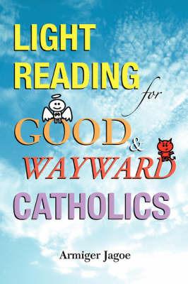Light Reading for Good & Wayward Catholics by Armiger L Jagoe
