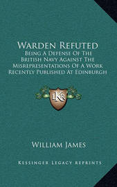 Warden Refuted: Being a Defense of the British Navy Against the Misrepresentations of a Work Recently Published at Edinburgh (1819) by William James