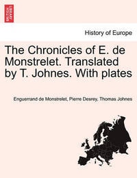 The Chronicles of E. de Monstrelet. Translated by T. Johnes. with Plates. Vol. I. by Enguerrand De Monstrelet