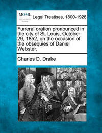 Funeral Oration Pronounced in the City of St. Louis, October 29, 1852, on the Occasion of the Obsequies of Daniel Webster. by Charles D Drake