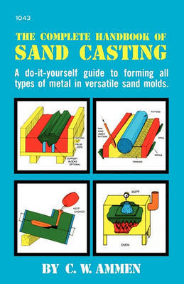 The Complete Handbook of Sand Casting by C. Ammen