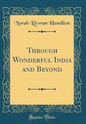 Through Wonderful India and Beyond (Classic Reprint) by Norah Rowan Hamilton