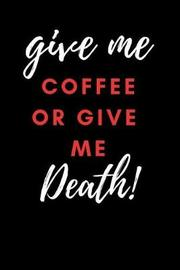 Give Me Coffee or Give Me Death! by Blank Book Company