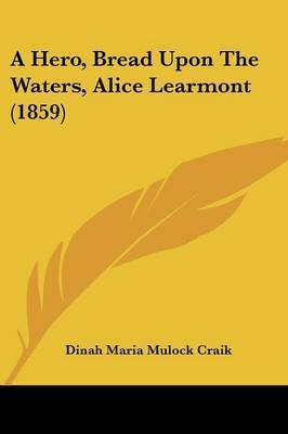 A Hero, Bread Upon The Waters, Alice Learmont (1859) by Dinah Maria Mulock Craik