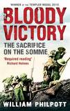 Bloody Victory: The Sacrifice on the Somme and the Making of the Twentieth Century by William Philpott