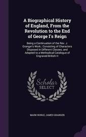 A Biographical History of England, from the Revolution to the End of George I's Reign by Mark Noble