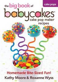 The Big Book of Babycakes Cake Pop Maker Recipes by Kathy Moore