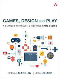 Games, Design and Play: A Detailed Approach to Iterative Game Design by Colleen Macklin
