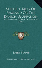 Stephen, King of England or the Danish Usurpation: A Historical Drama, in Five Acts (1851) by John Penny