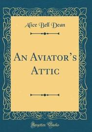 An Aviator's Attic (Classic Reprint) by Alice Bell Dean image