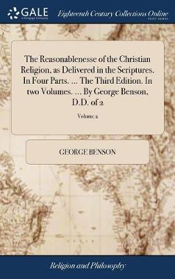 The Reasonablenesse of the Christian Religion, as Delivered in the Scriptures. in Four Parts. ... the Third Edition. in Two Volumes. ... by George Benson, D.D. of 2; Volume 2 by George Benson