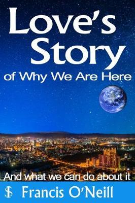 Love's Story of Why We Are Here by Francis O'Neill image