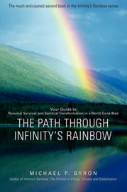The Path Through Infinity's Rainbow: Your Guide to Personal Survival and Spiritual Transformation in a World Gone Mad by Michael P Byron