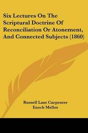 Six Lectures On The Scriptural Doctrine Of Reconciliation Or Atonement, And Connected Subjects (1860) by Russell Lant Carpenter