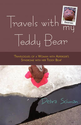 Travels with My Teddy Bear: Travelogues of a Woman with Asperger's Syndrome with Her Teddy Bear by Debra Schiman
