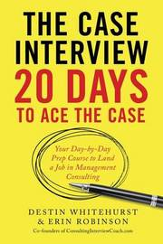 The Case Interview: 20 Days to Ace the Case by Destin Whitehurst