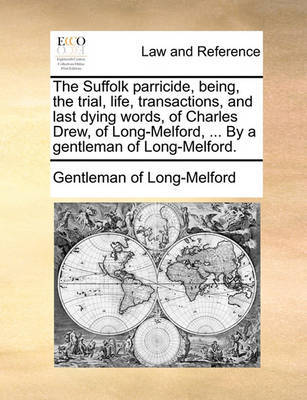 The Suffolk Parricide, Being, the Trial, Life, Transactions, and Last Dying Words, of Charles Drew, of Long-Melford, ... by a Gentleman of Long-Melford by Gentleman of Long-Melford