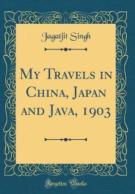 My Travels in China, Japan and Java, 1903 (Classic Reprint) by Jagatjit Singh
