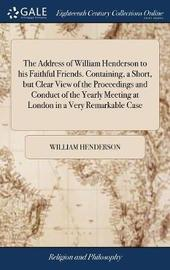 The Address of William Henderson to His Faithful Friends. Containing, a Short, But Clear View of the Proceedings and Conduct of the Yearly Meeting at London in a Very Remarkable Case by William Henderson image