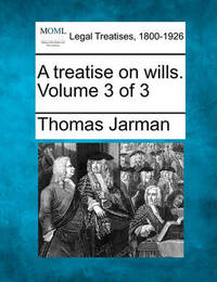 A Treatise on Wills. Volume 3 of 3 by Thomas Jarman