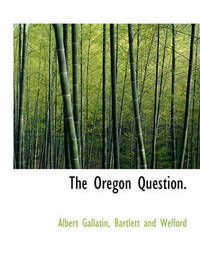 The Oregon Question. by Albert Gallatin
