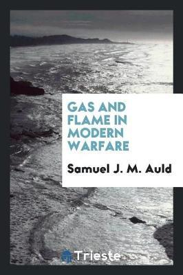 Gas and Flame in Modern Warfare by Samuel J M Auld