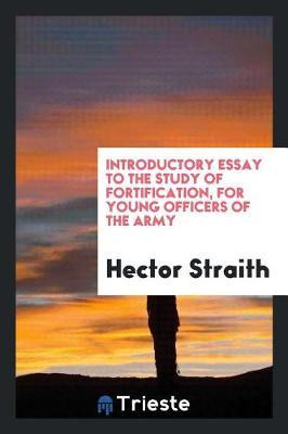 Introductory Essay to the Study of Fortification, for Young Officers of the Army by Hector Straith
