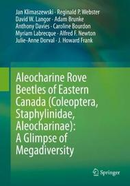 Aleocharine Rove Beetles of Eastern Canada (Coleoptera, Staphylinidae, Aleocharinae): A Glimpse of Megadiversity by Jan Klimaszewski