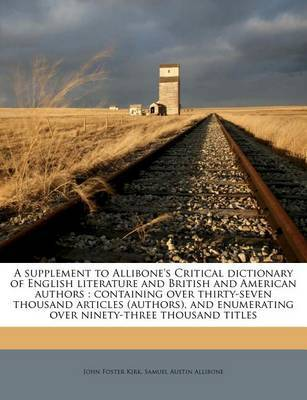 A Supplement to Allibone's Critical Dictionary of English Literature and British and American Authors: Containing Over Thirty-Seven Thousand Articles (Authors), and Enumerating Over Ninety-Three Thousand Titles Volume 2 by John Foster Kirk image