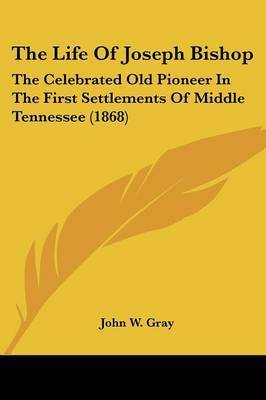 The Life of Joseph Bishop: The Celebrated Old Pioneer in the First Settlements of Middle Tennessee (1868) by John W Gray