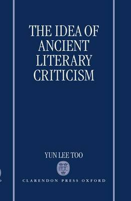 The Idea of Ancient Literary Criticism by Yun Lee Too