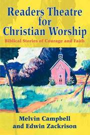 Readers Theatre for Christian Worship: Biblical Stories of Courage and Faith by Melvin Campbell, PhD