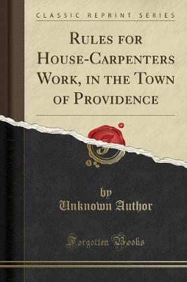 Rules for House-Carpenters Work, in the Town of Providence (Classic Reprint) by Unknown Author