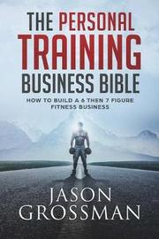 The Personal Training Business Bible by Jason Grossman
