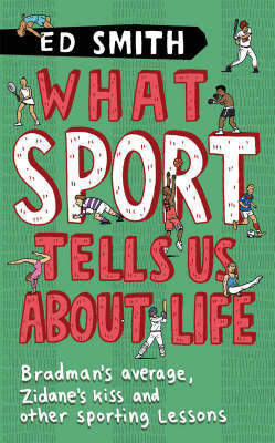What Sport Tells Us About Life: Bradman's Average, Zidane's Kiss and Other Sporting Lessons by Ed Smith image