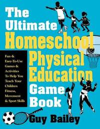 Ultimate Homeschool Physical Education Game Book by Guy Bailey