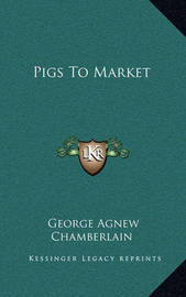 Pigs to Market by George Agnew Chamberlain