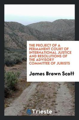 The Project of a Permanent Court of International Justice and Resolutions of the Advisory Committee of Jurists by James Brown Scott