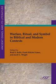 Warfare, Ritual and Symbol in Biblical and Modern Contexts by Brad Kelle