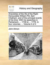 Anecdotes of the Life of the Right Honourable William Pitt, Earl Chatham. and of the Principal Events of His Time. with His Speeches in Parliament, ... 1736 to ... 1778. in Four Volumes. ... Volume 4 of 4 by John Almon