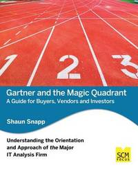 Gartner and the Magic Quadrant: A Guide for Buyers, Vendors and Investors by Shaun Snapp