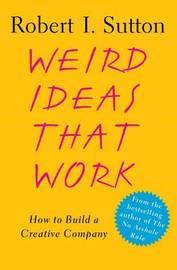 Weird Ideas That Work by Robert I Sutton