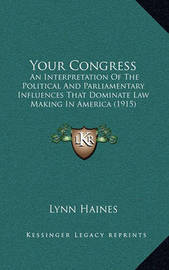 Your Congress Your Congress: An Interpretation of the Political and Parliamentary Influenan Interpretation of the Political and Parliamentary Influences That Dominate Law Making in America (1915) Ces That Dominate Law Making in America (1915) by Lynn Haines