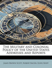 The Military and Colonial Policy of the United States Addresses and Reports by James Brown Scott