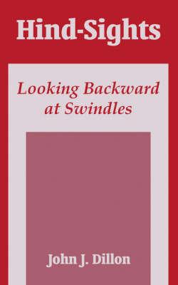 Hind-Sights: Looking Backward at Swindles by John J Dillon