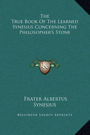 The True Book of the Learned Synesius Concerning the Philosopher's Stone by Synesius