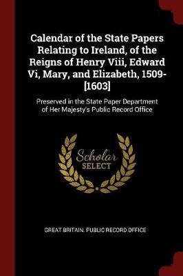 Calendar of the State Papers Relating to Ireland, of the Reigns of Henry VIII, Edward VI, Mary, and Elizabeth, 1509-[1603]